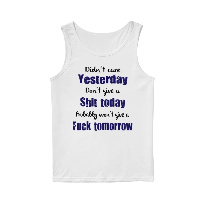 Didn't care yesterday don't give a shit today probably won't give a fuck tomorrow tank top