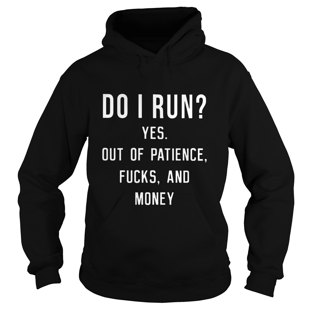 Do I Run? Yes Out Of Patience Fucks And Money Funny hoodie