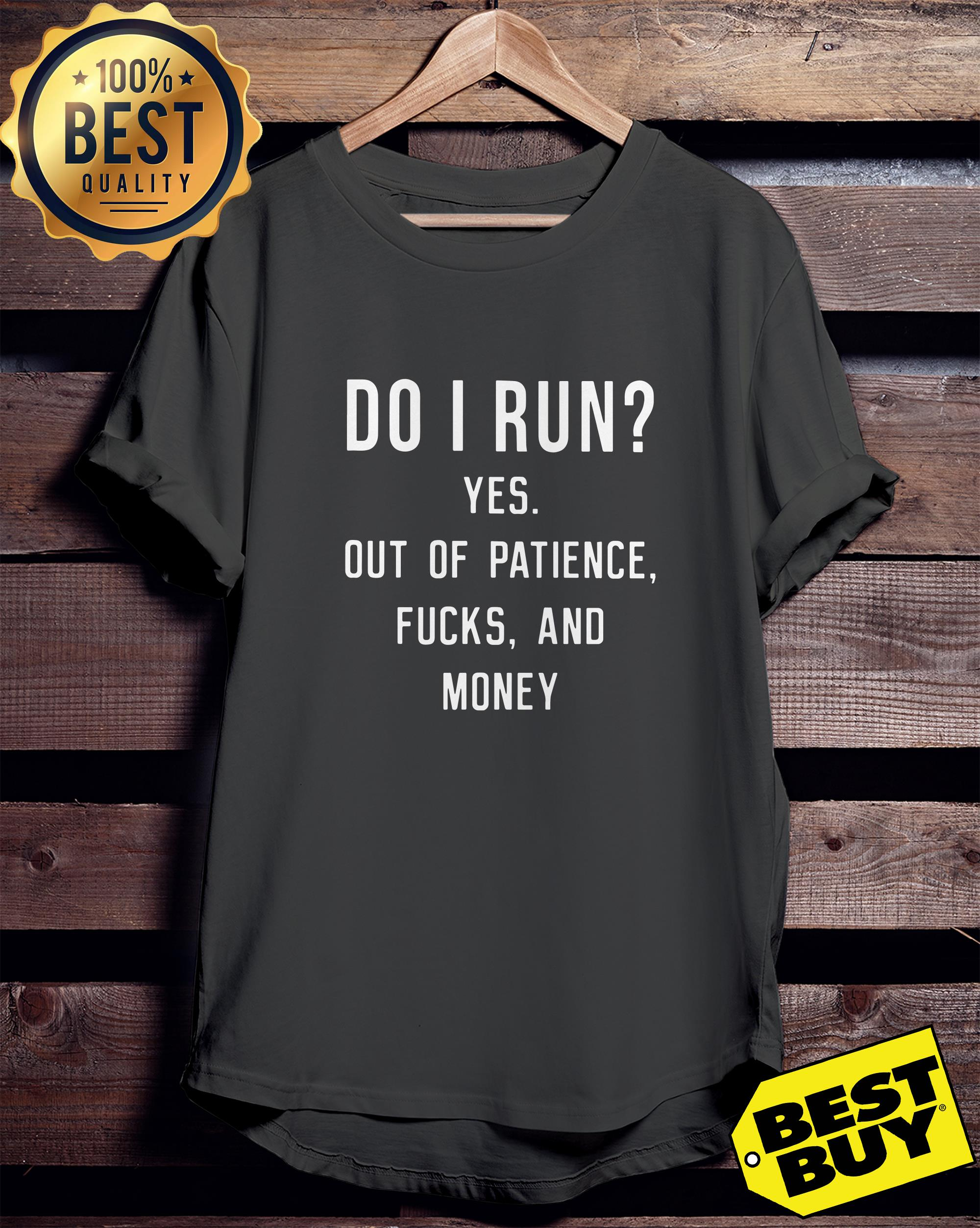 Do I Run? Yes Out Of Patience Fucks And Money Funny ladies tee