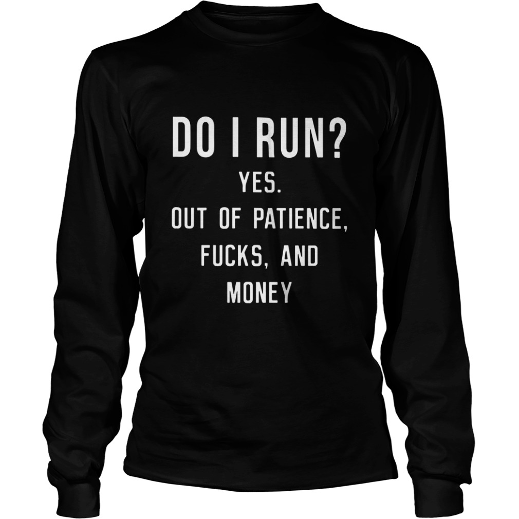 Do I Run? Yes Out Of Patience Fucks And Money Funny long sleeve