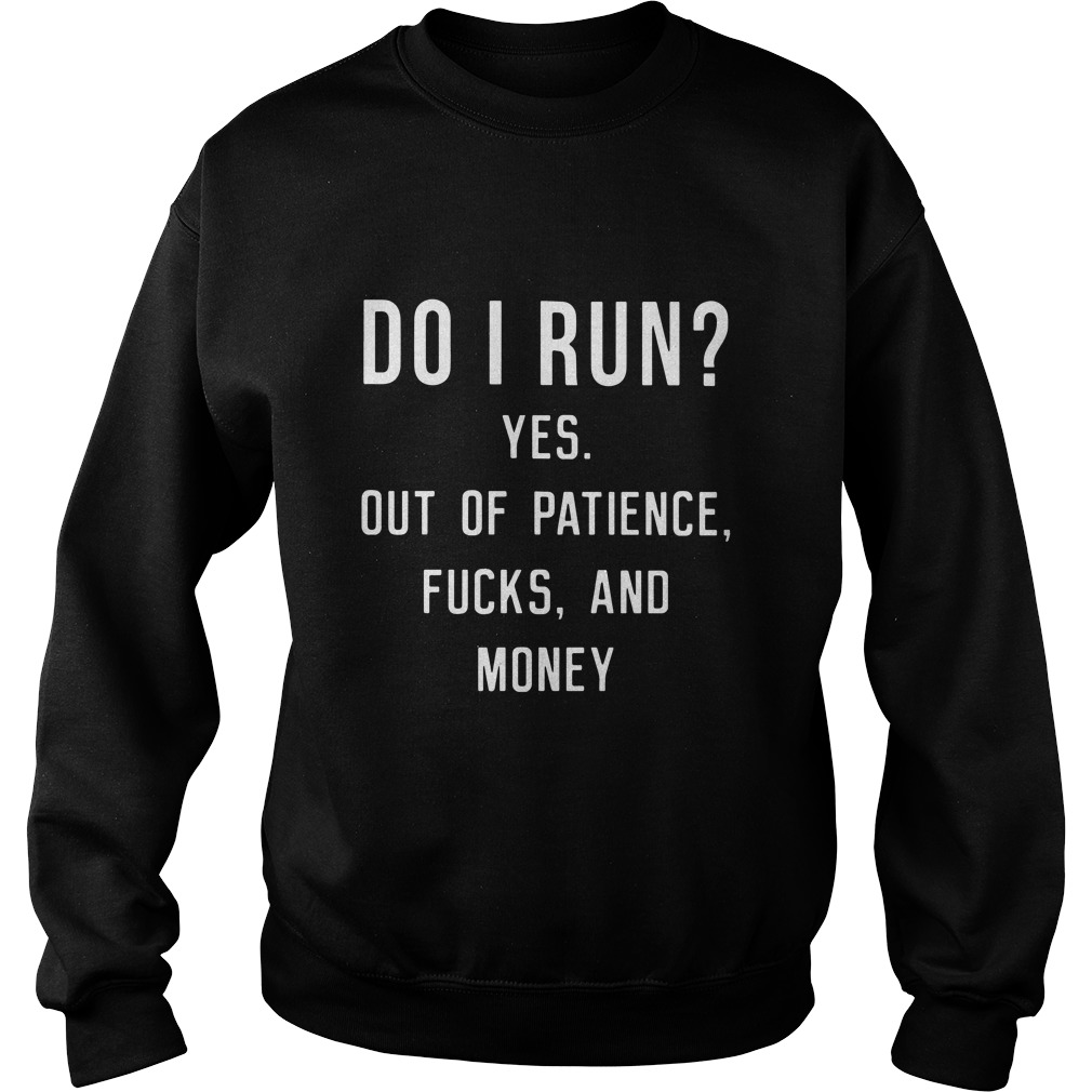 Do I Run? Yes Out Of Patience Fucks And Money Funny sweatshirt