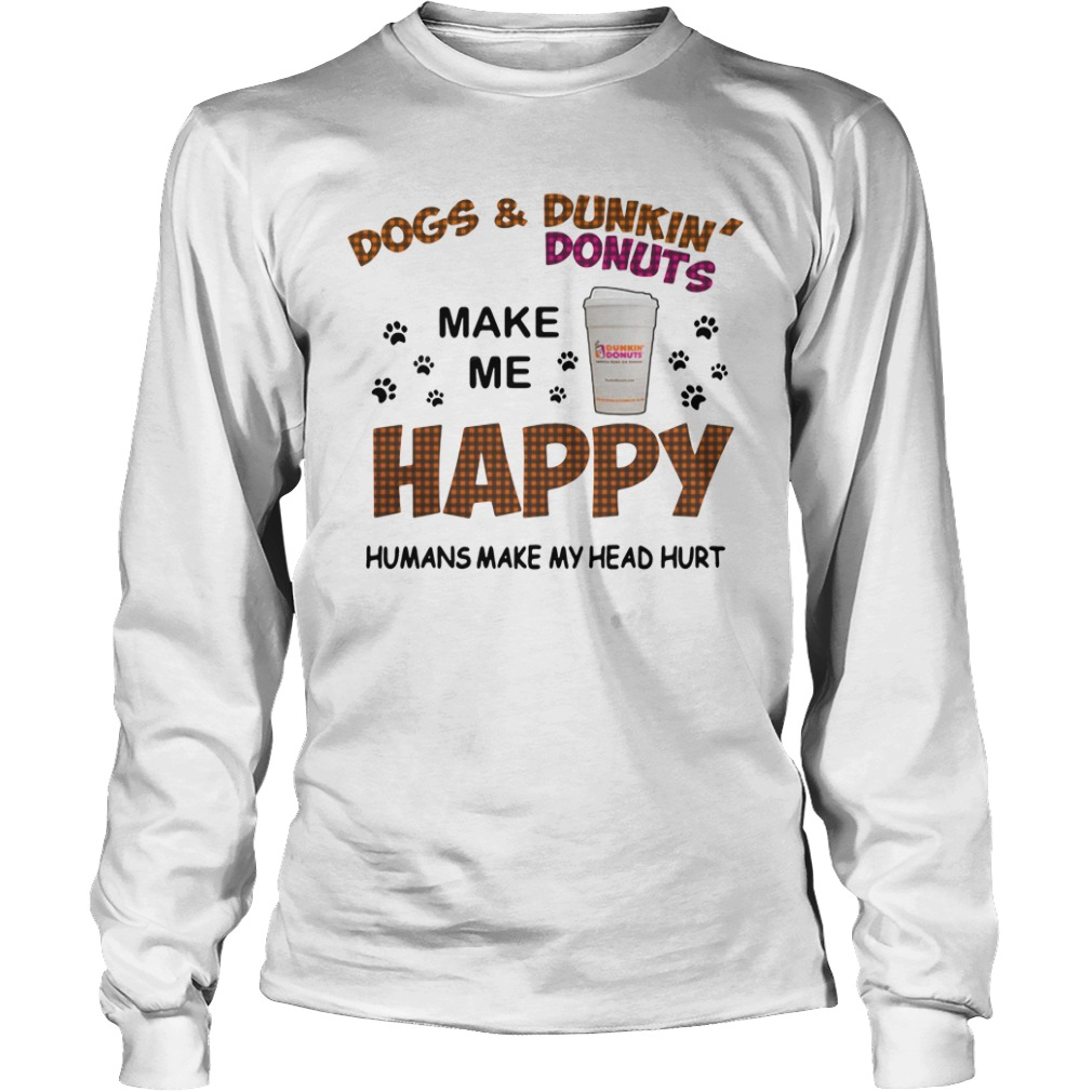Dogs and dunkin' donuts make me happy humans make my head hurt long sleeve