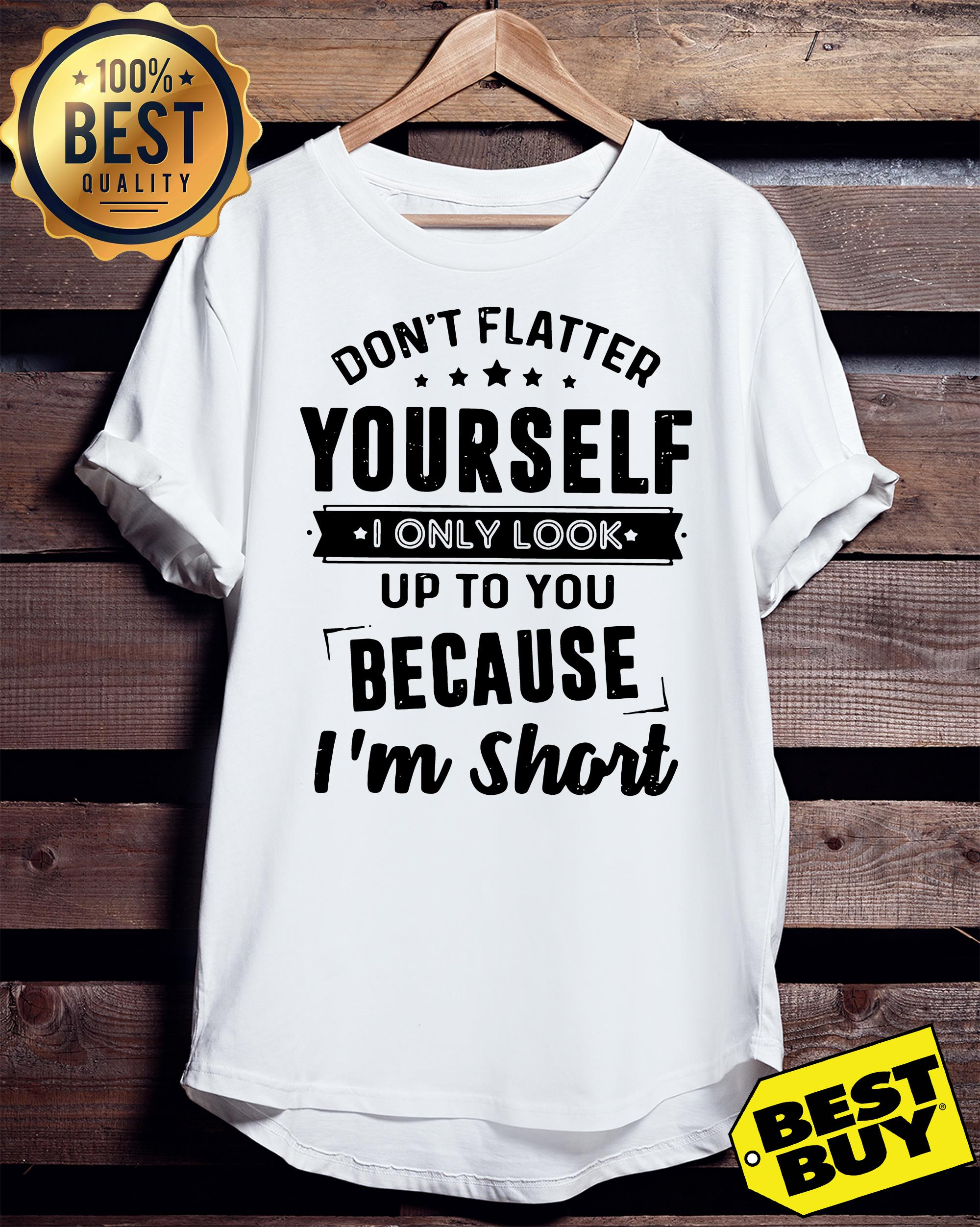 Don't flatter yourself I only look up to you because I'm short ladies tee