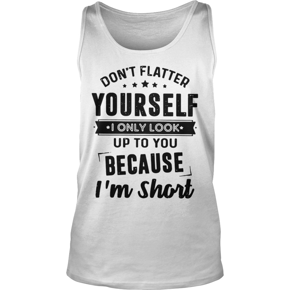 Don't flatter yourself I only look up to you because I'm short tank top