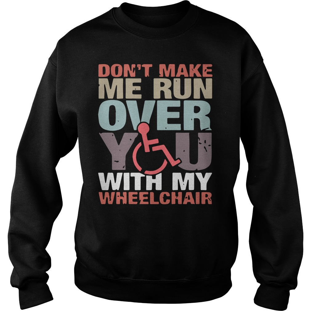 Don't make me run over you with my wheelchair sweatshirt