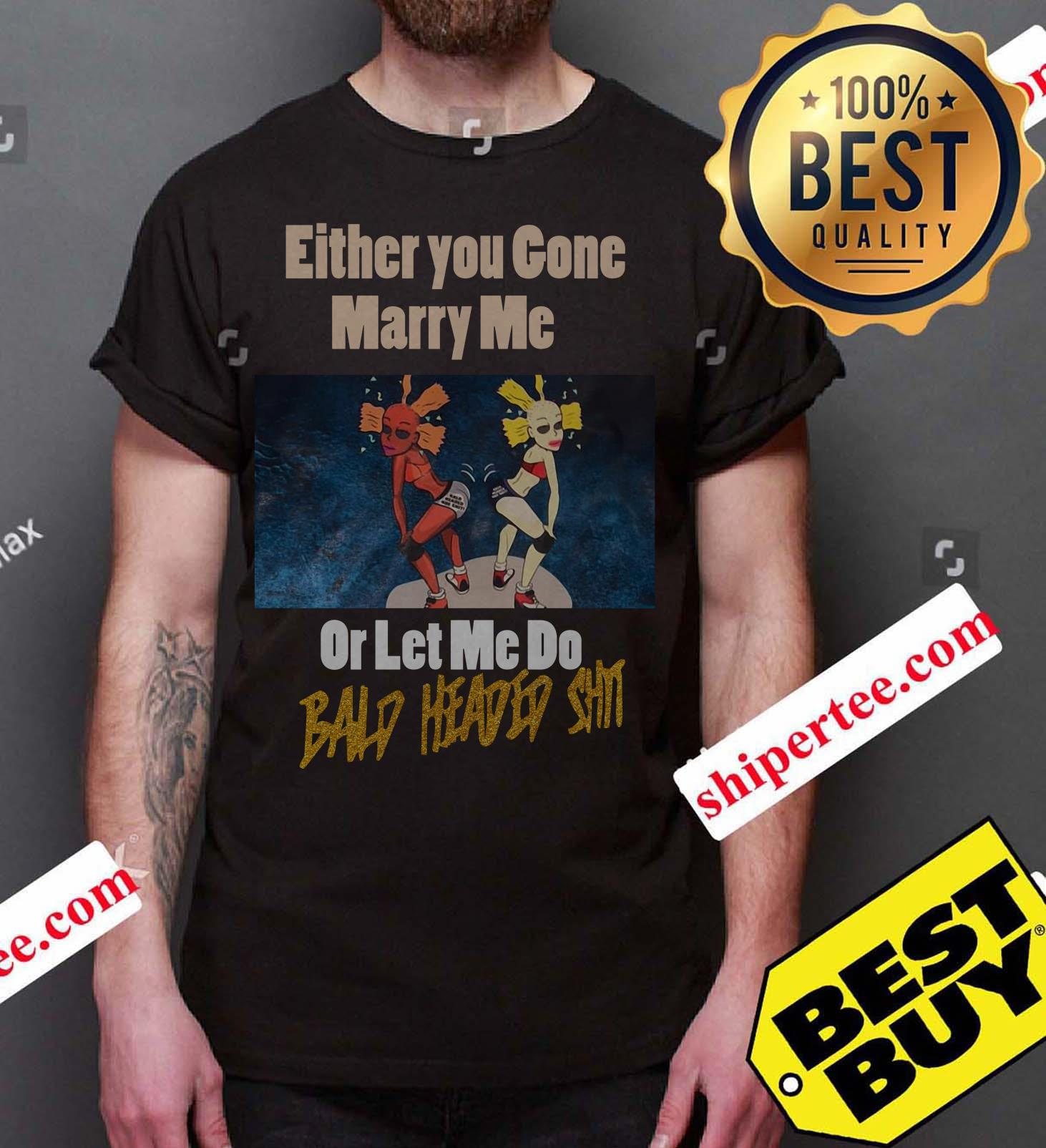 Either you gone marry me or let me do bald headed shit shirt