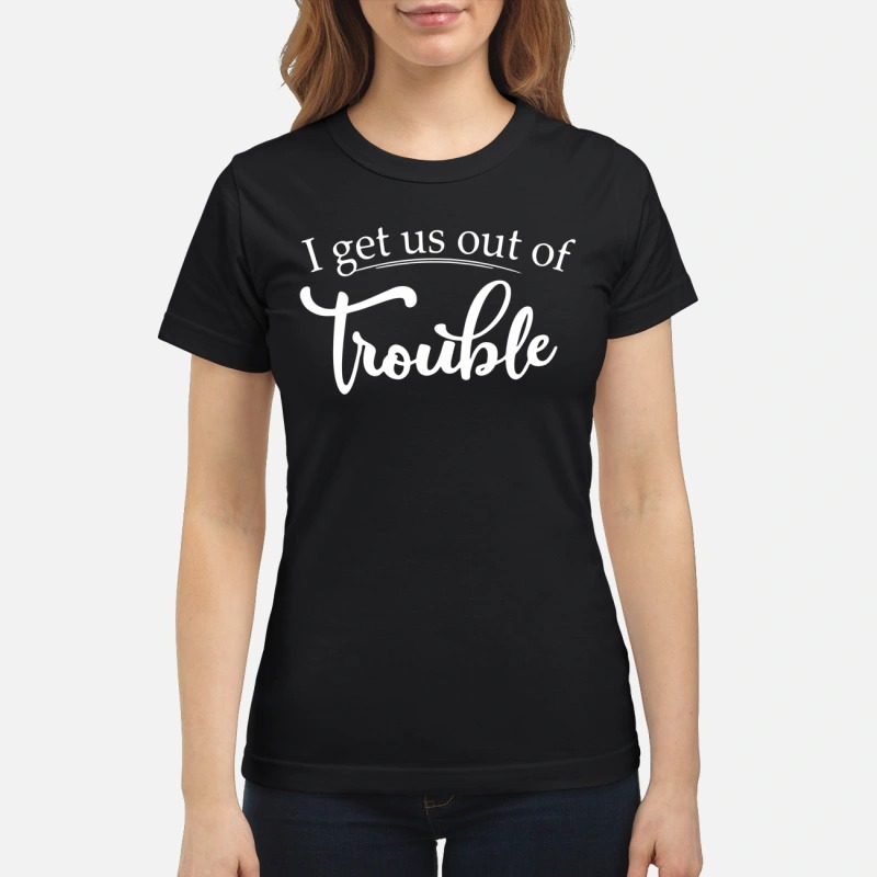 I get us out of trouble classic women