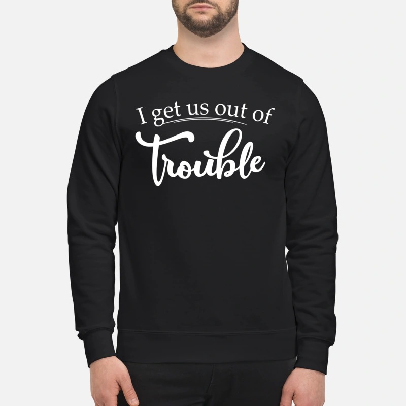 I get us out of trouble sweatshirt