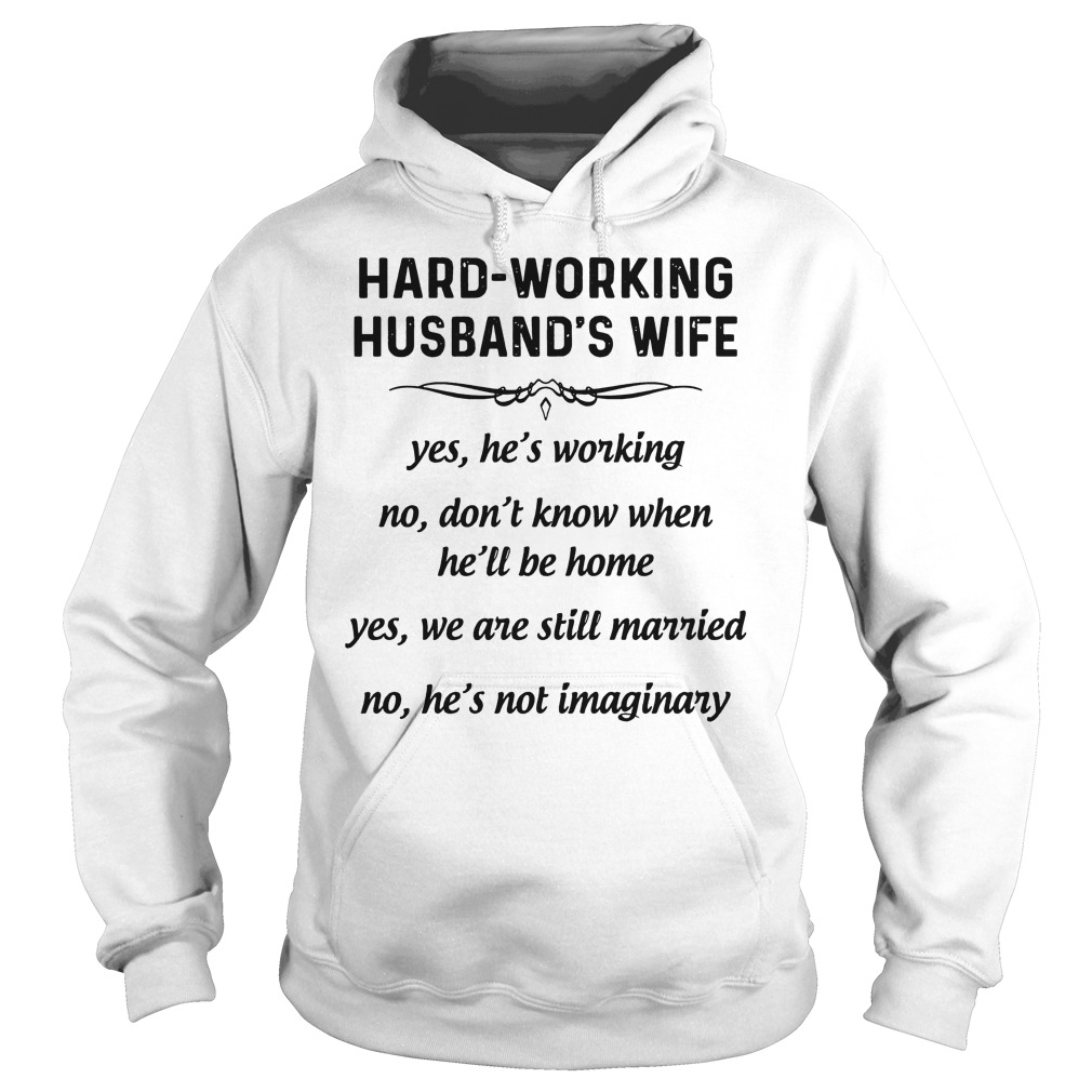 Hard-Working Husband's Wife Yes We Are Still Married No He's Not Imaginary hoodie