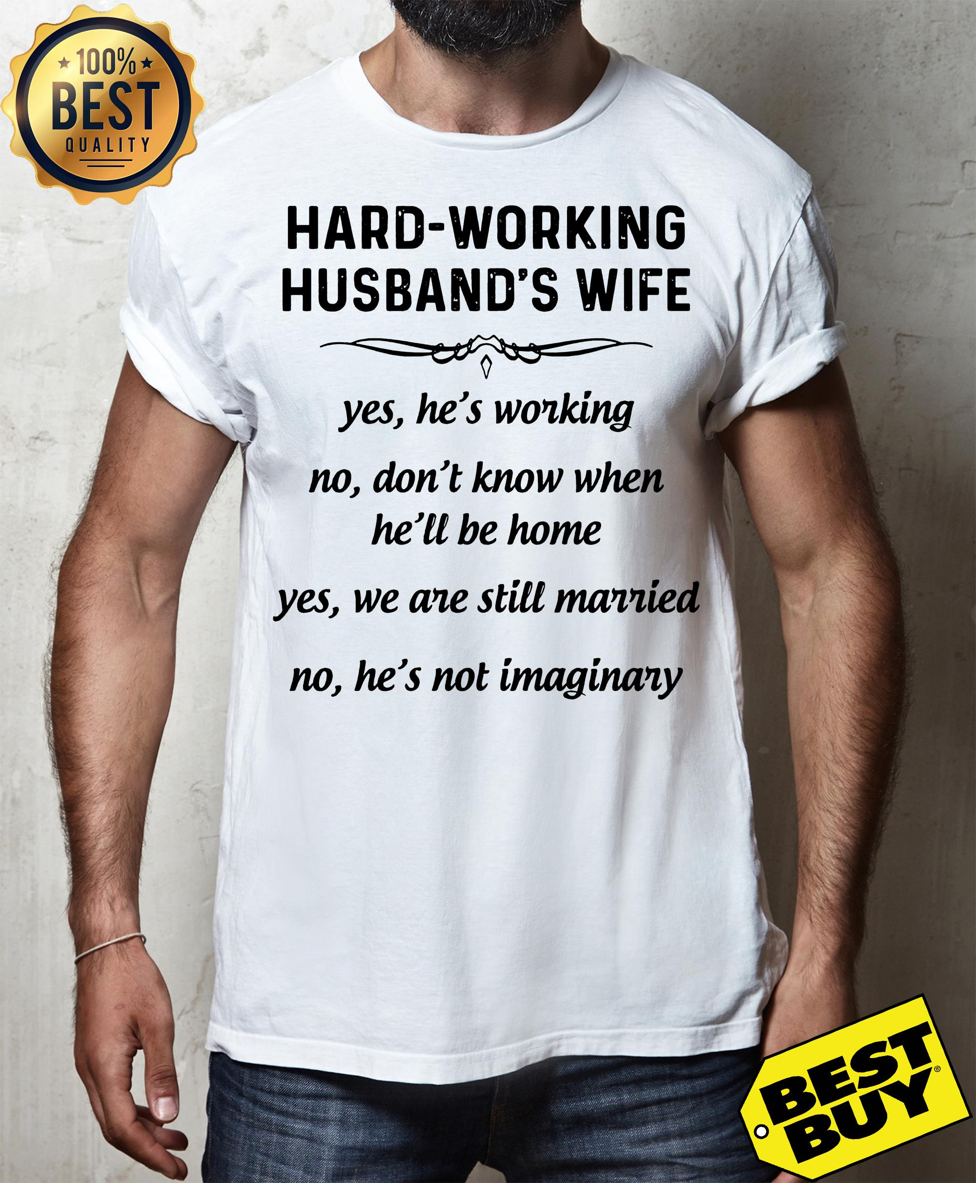 Hard-Working Husband's Wife Yes We Are Still Married No He's Not Imaginary shirt