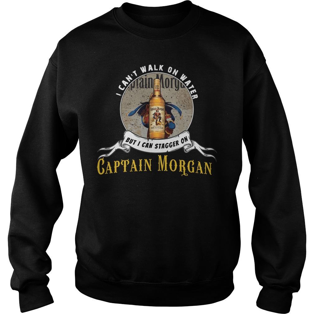 I can not walk on water but I can stagger on Captain Morgan sweatshirt