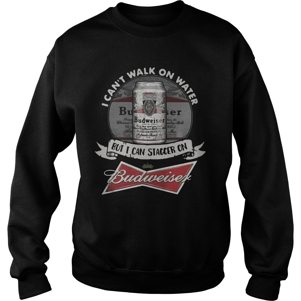 I Can't Walk on Water But I Can Stagger On Budweiser sweatshirt