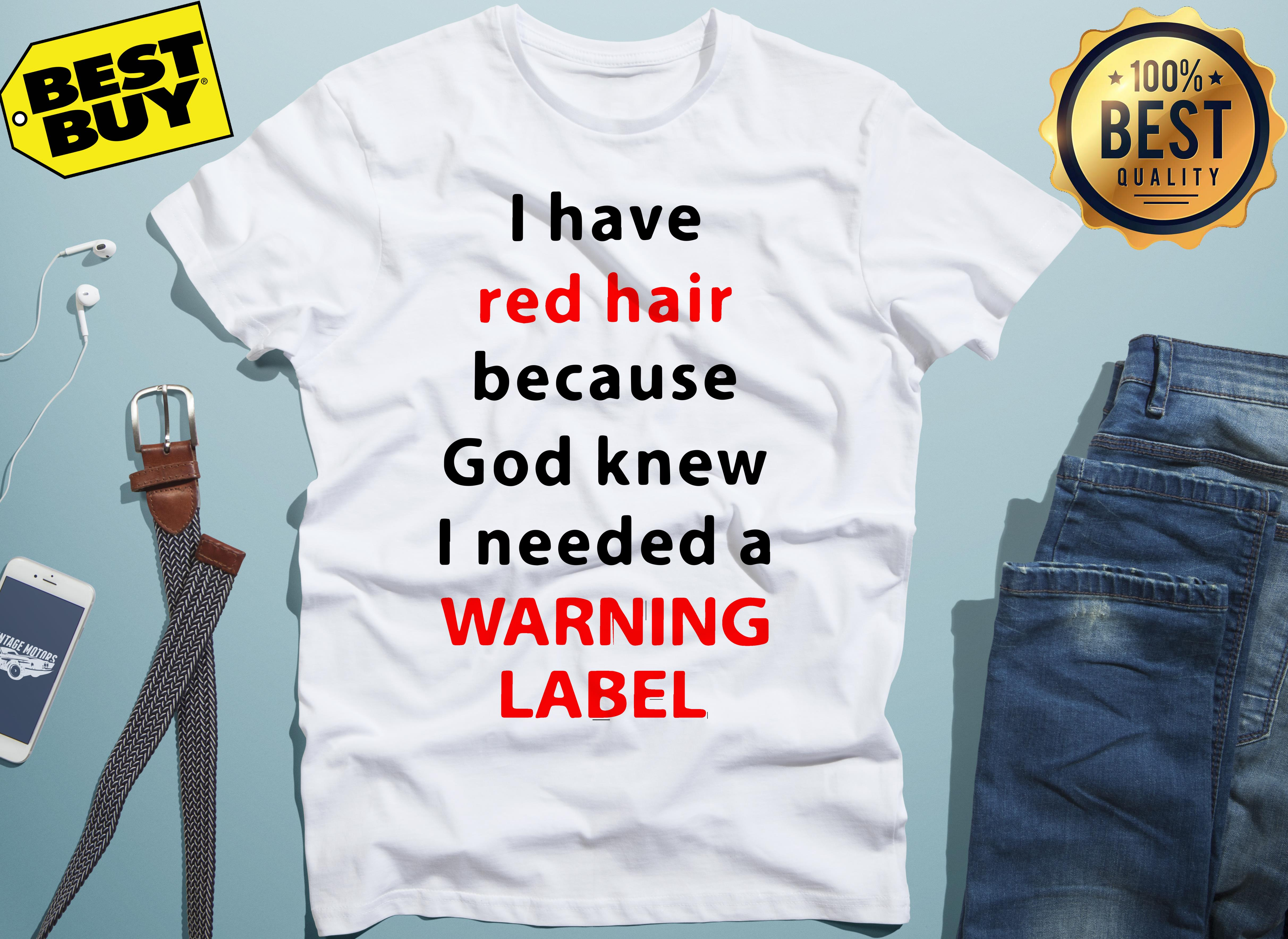 I have red hair because God knew I need a warning label ladies tee