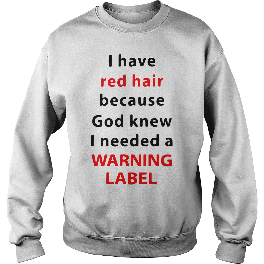I have red hair because God knew I need a warning label sweatshirt