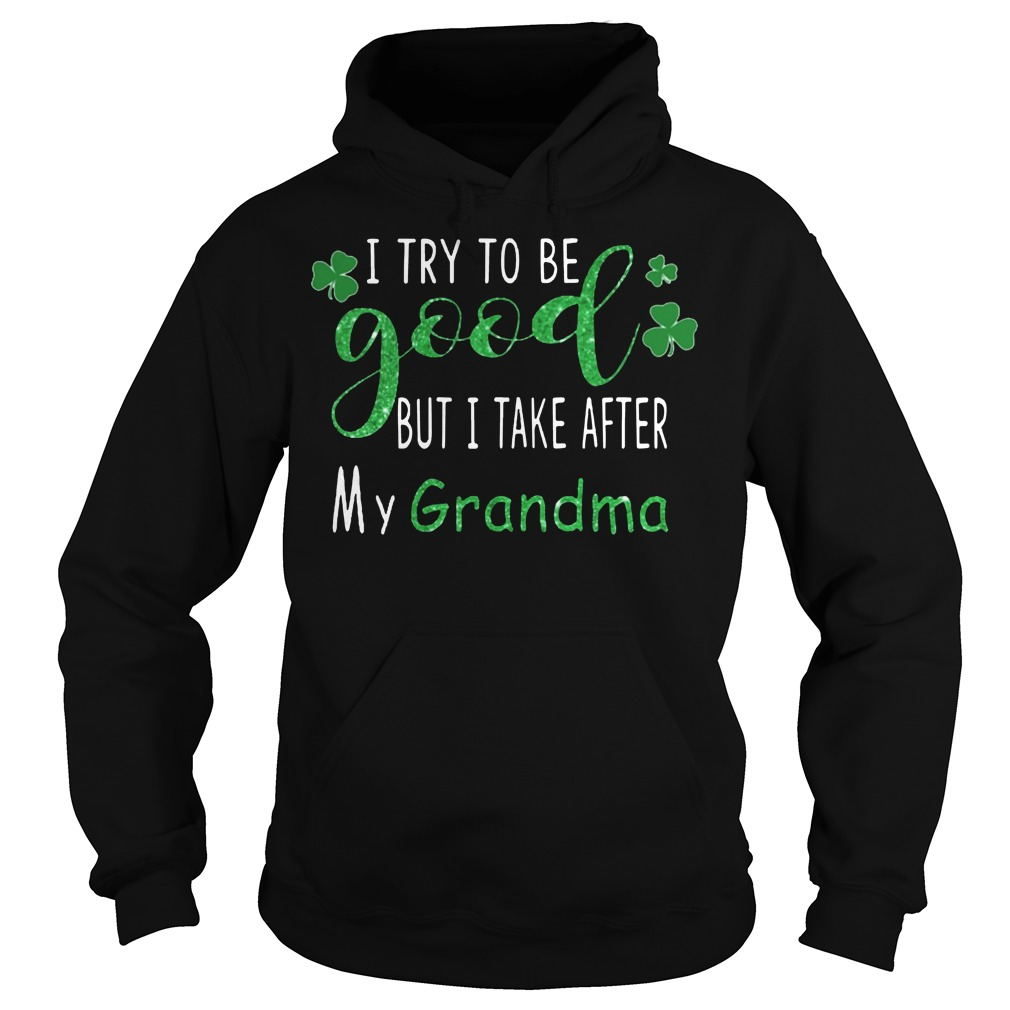 I try to be good but I take after my grandma St.Patrick's day hoodie