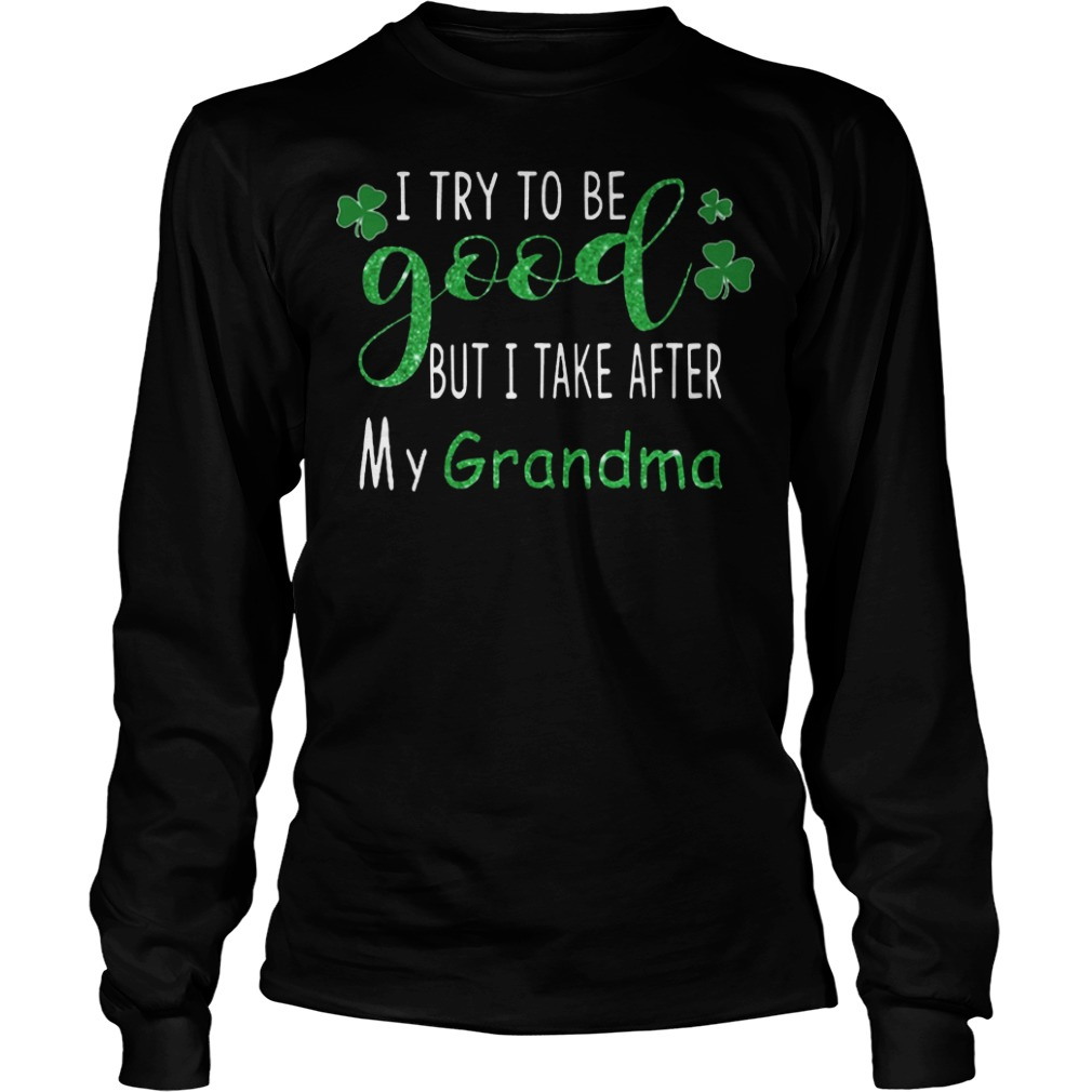 I try to be good but I take after my grandma St.Patrick's day long sleeve