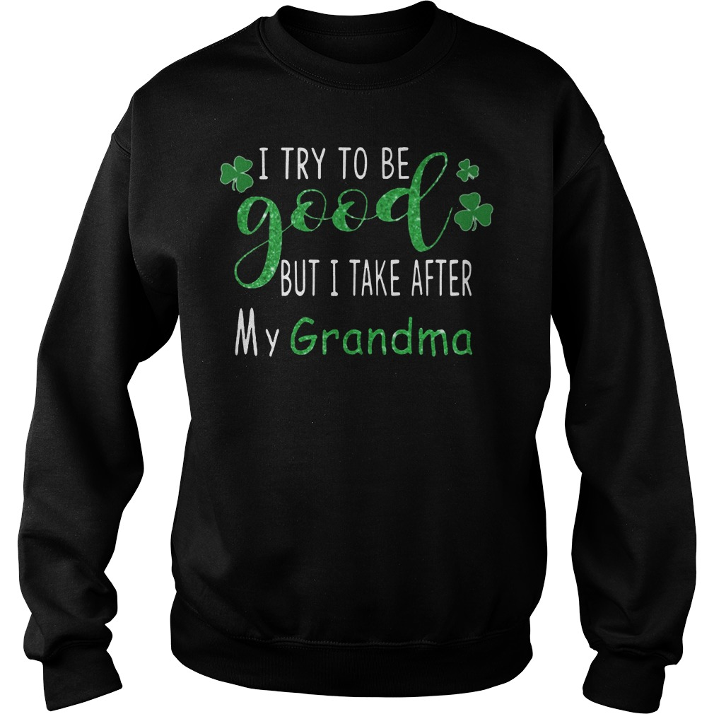 I try to be good but I take after my grandma St.Patrick's day sweatshirt