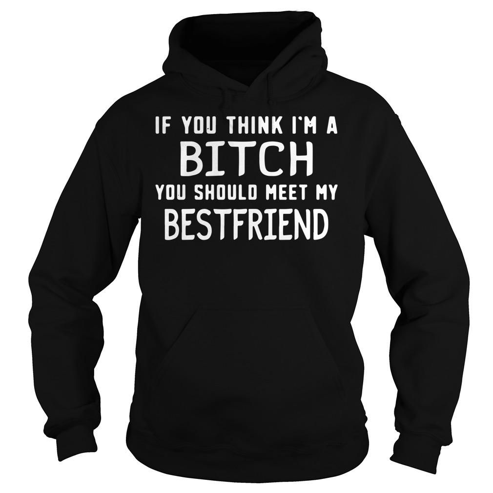 If you think I'm a bitch you should meet my best friend hoodie