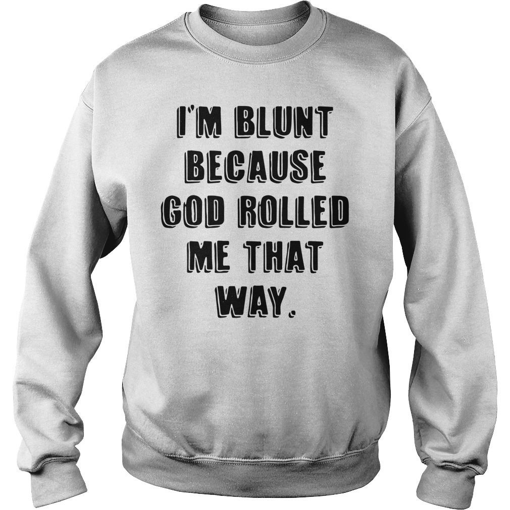 I'm Blunt Because God Rolled Me That Way sweatshirt