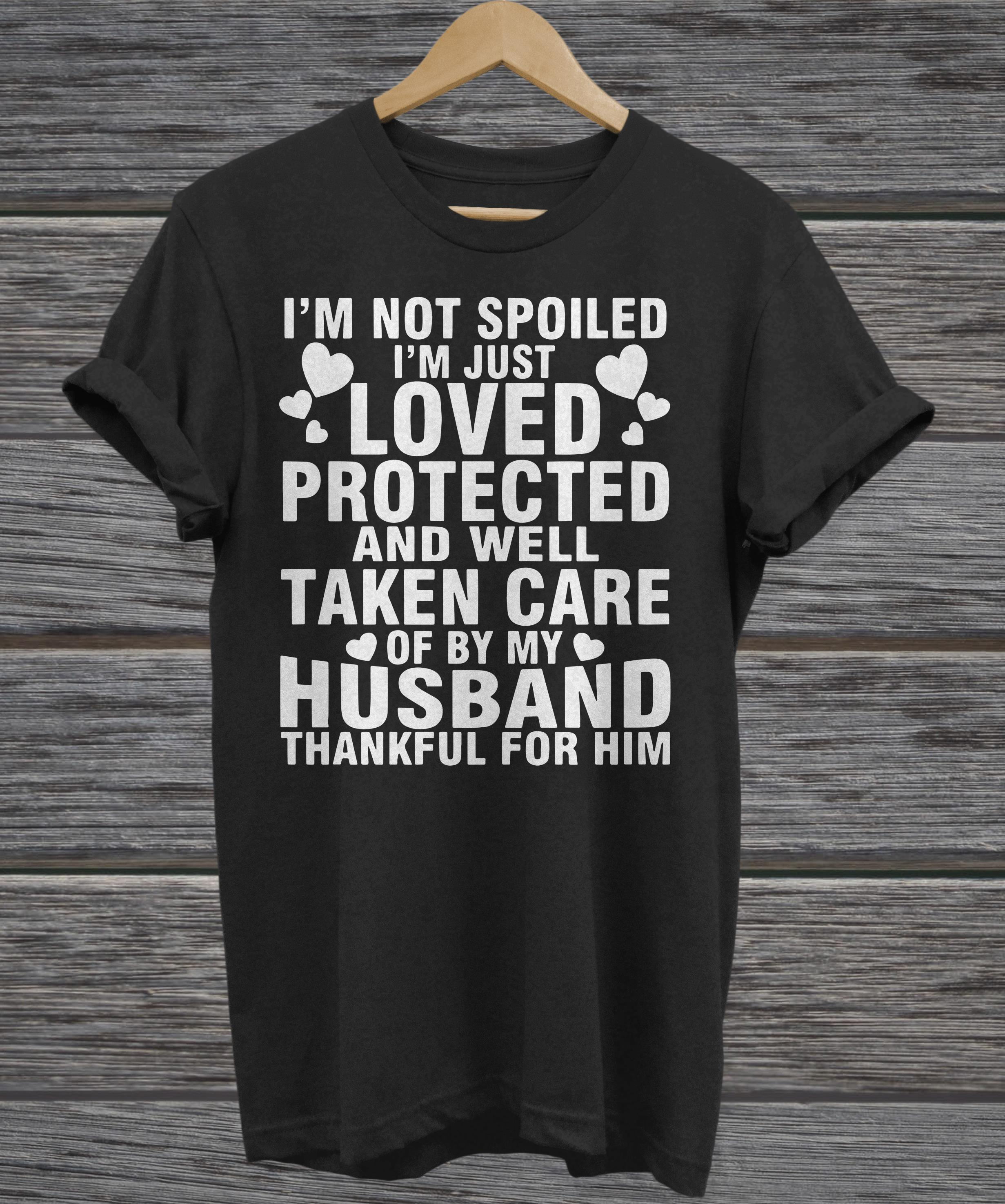 I'm not spoiled I'm just loved protected and well taken care of by my Husband thankful for him ladies tee