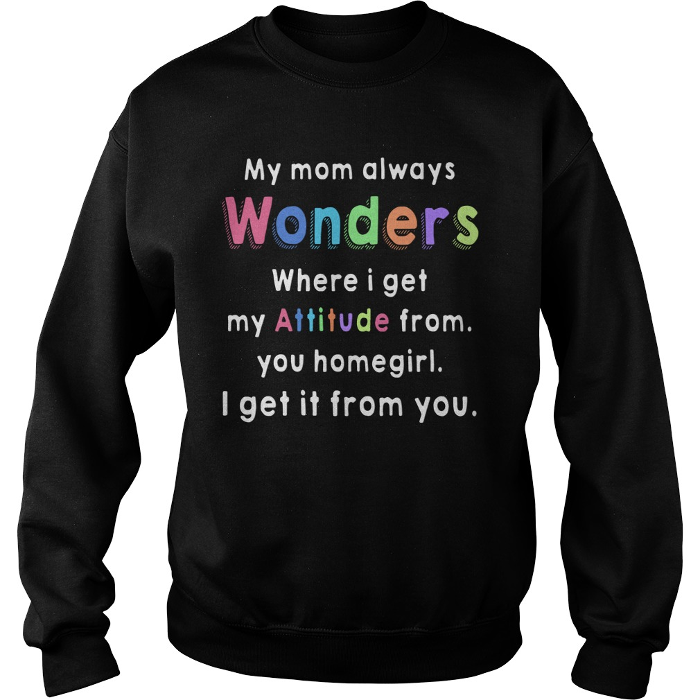 My mom always wonders where I get my Attitude from you homegirl I get It from you sweatshirt