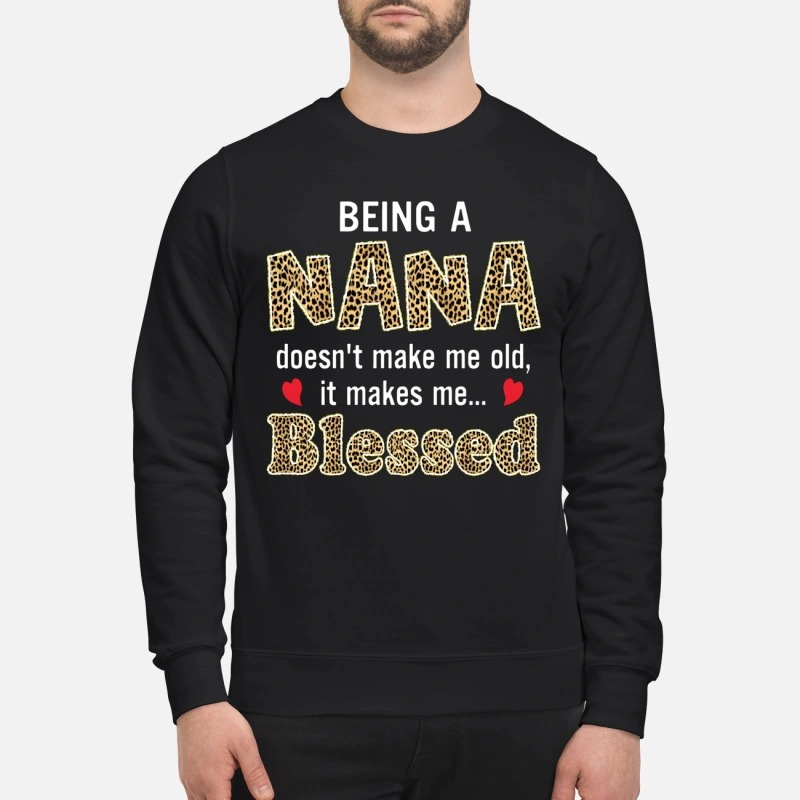 Being a nana doesn't make me old it makes me blessed sweatshirt