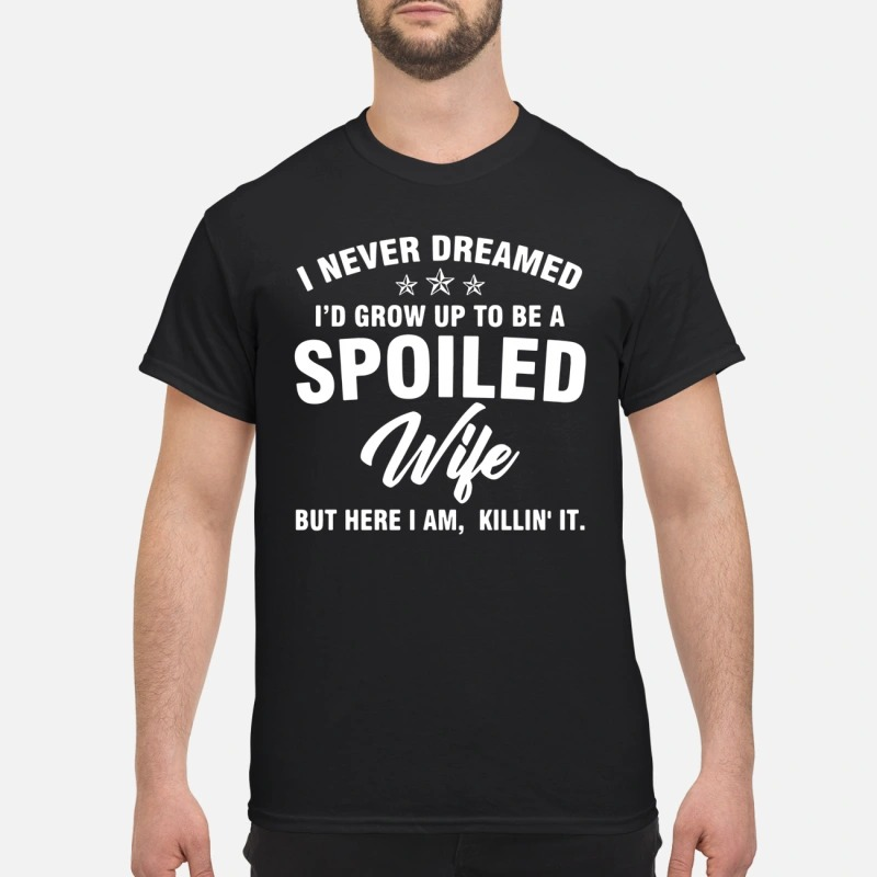 I never dreamed I'd grow up to be a spoiled wife but here I am killin' it shirt