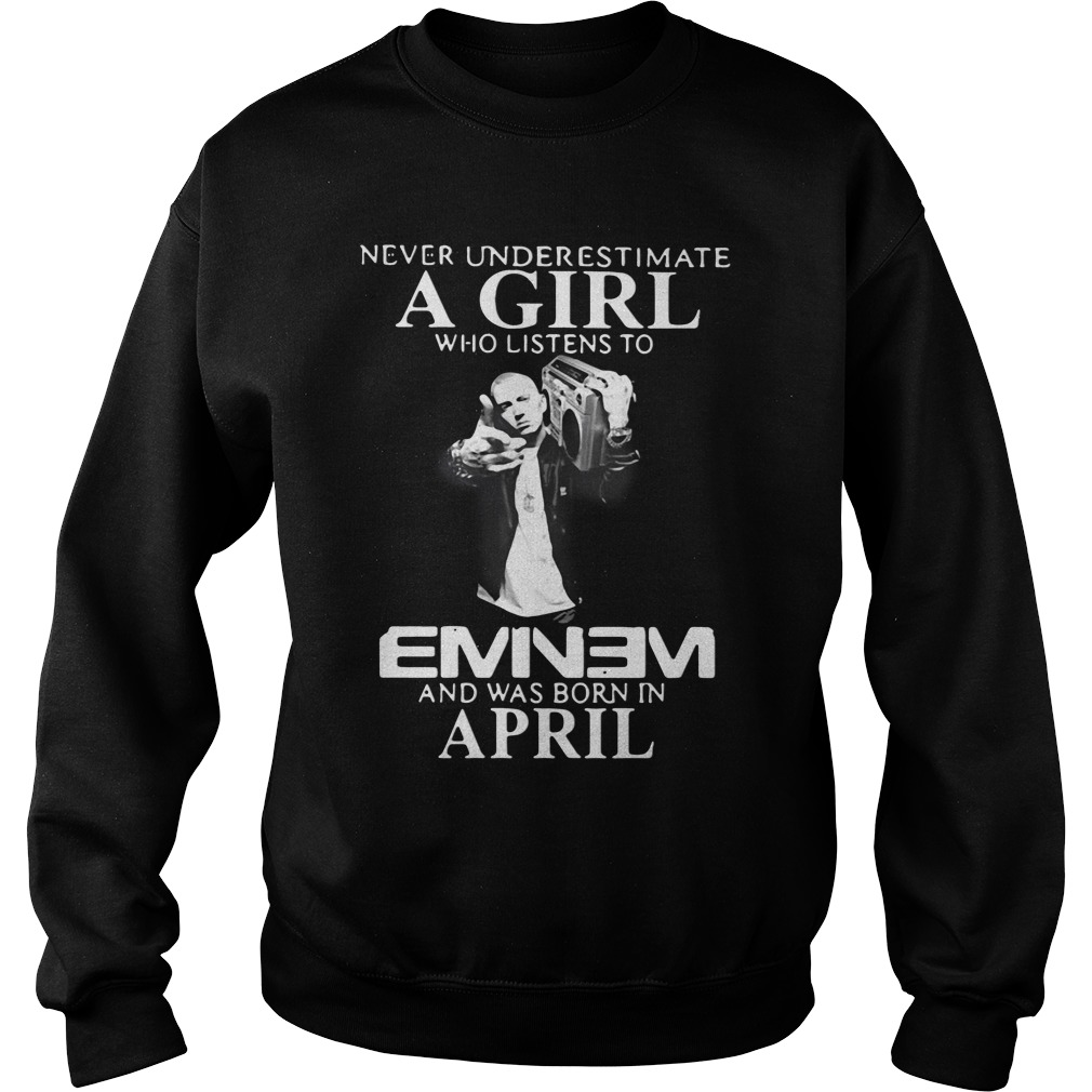 Never underestimate a girl who listens to Eminem and was born in April sweatshirt