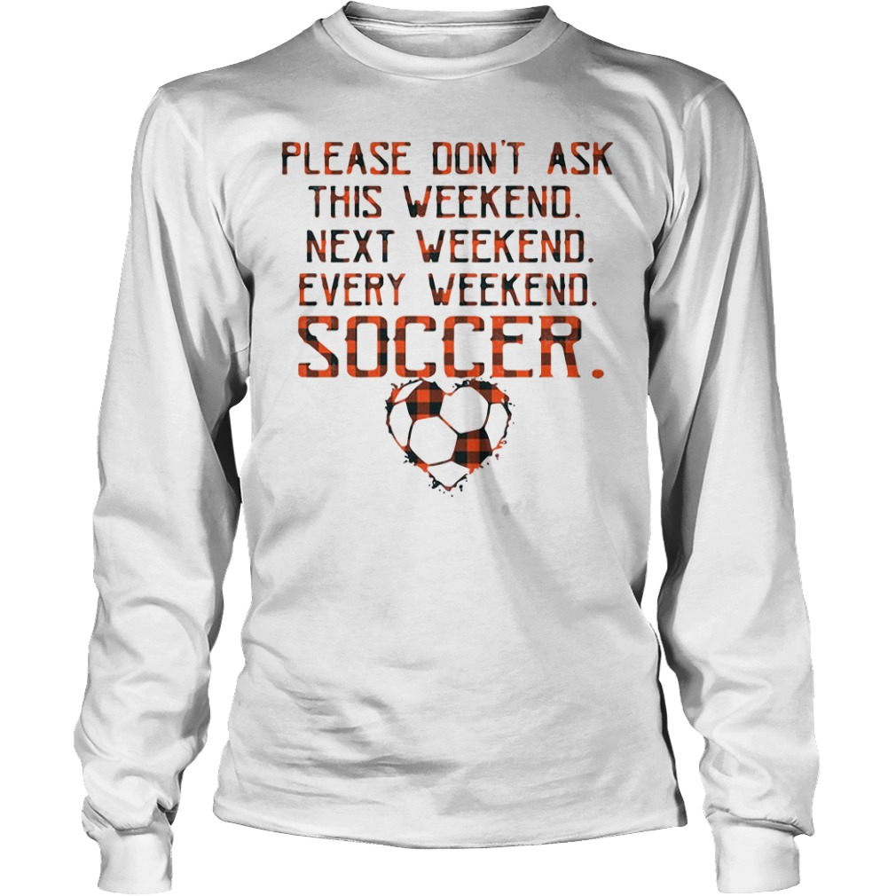 Please don't ask this weekend next weekend every weekend soccer long sleeve