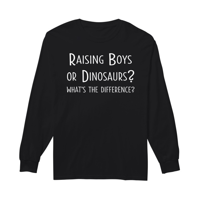 Raising boys or dinosaurs what's the difference long sleeve