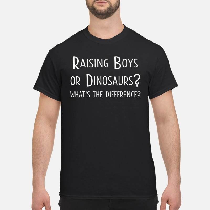 Raising boys or dinosaurs what's the difference shirt