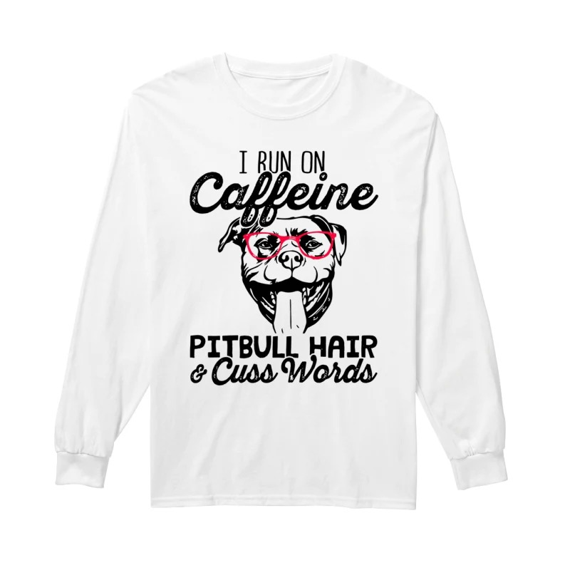 I run on caffeine pitbull hair and cuss words long sleeve