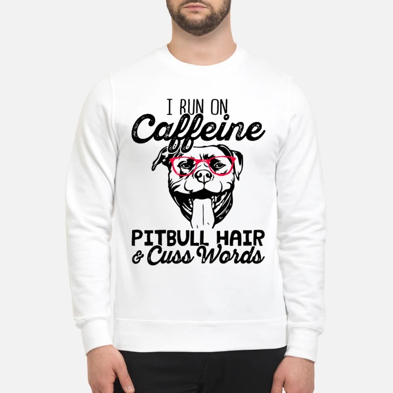 I run on caffeine pitbull hair and cuss words sweatshirt