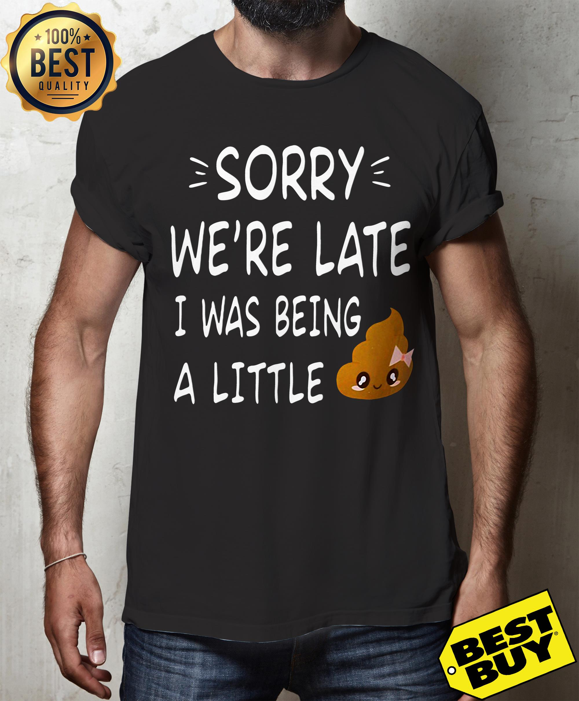 Sorry We're late I was being a little shit funny ladies tee