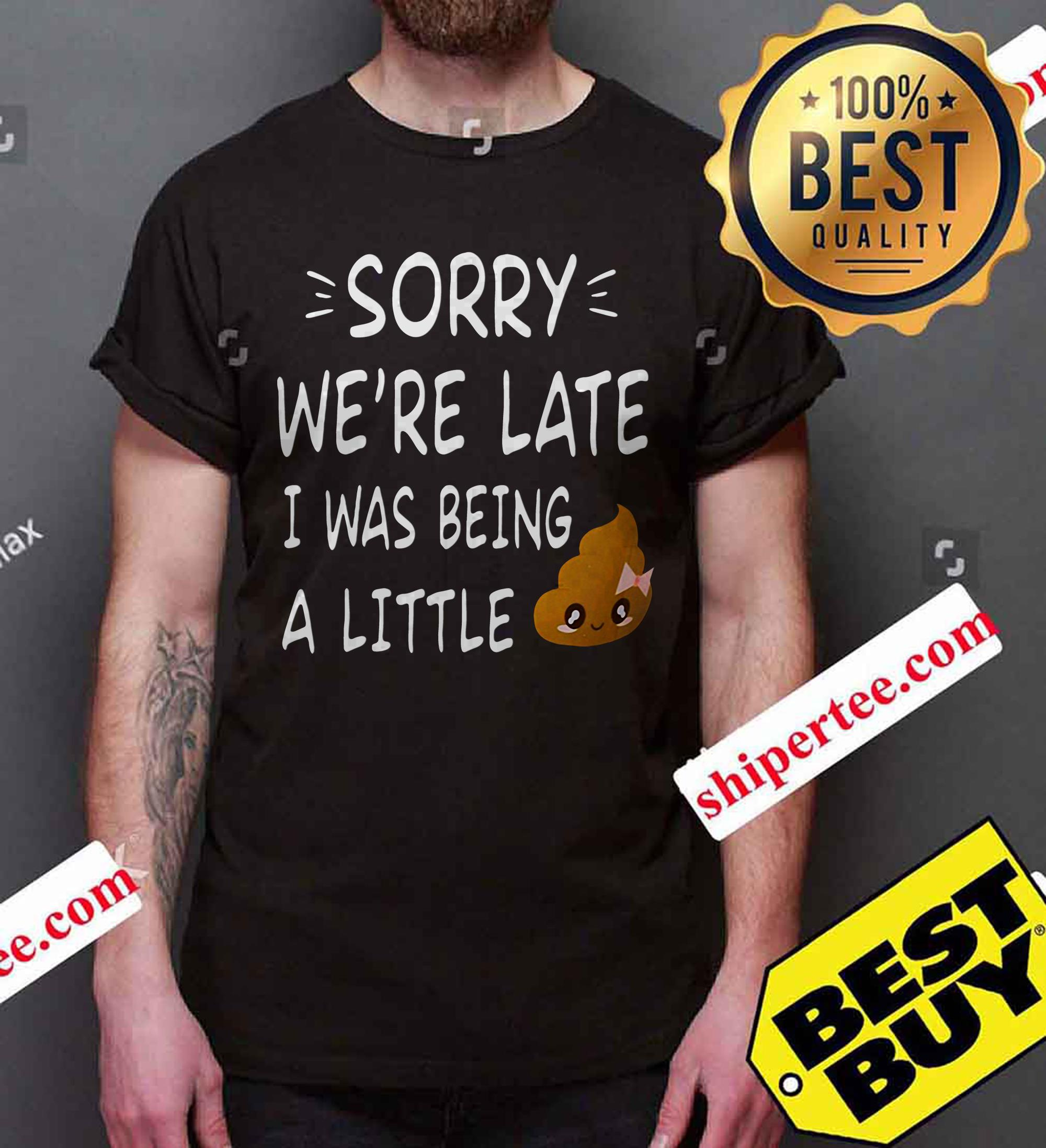 Sorry We're late I was being a little shit funny shirt