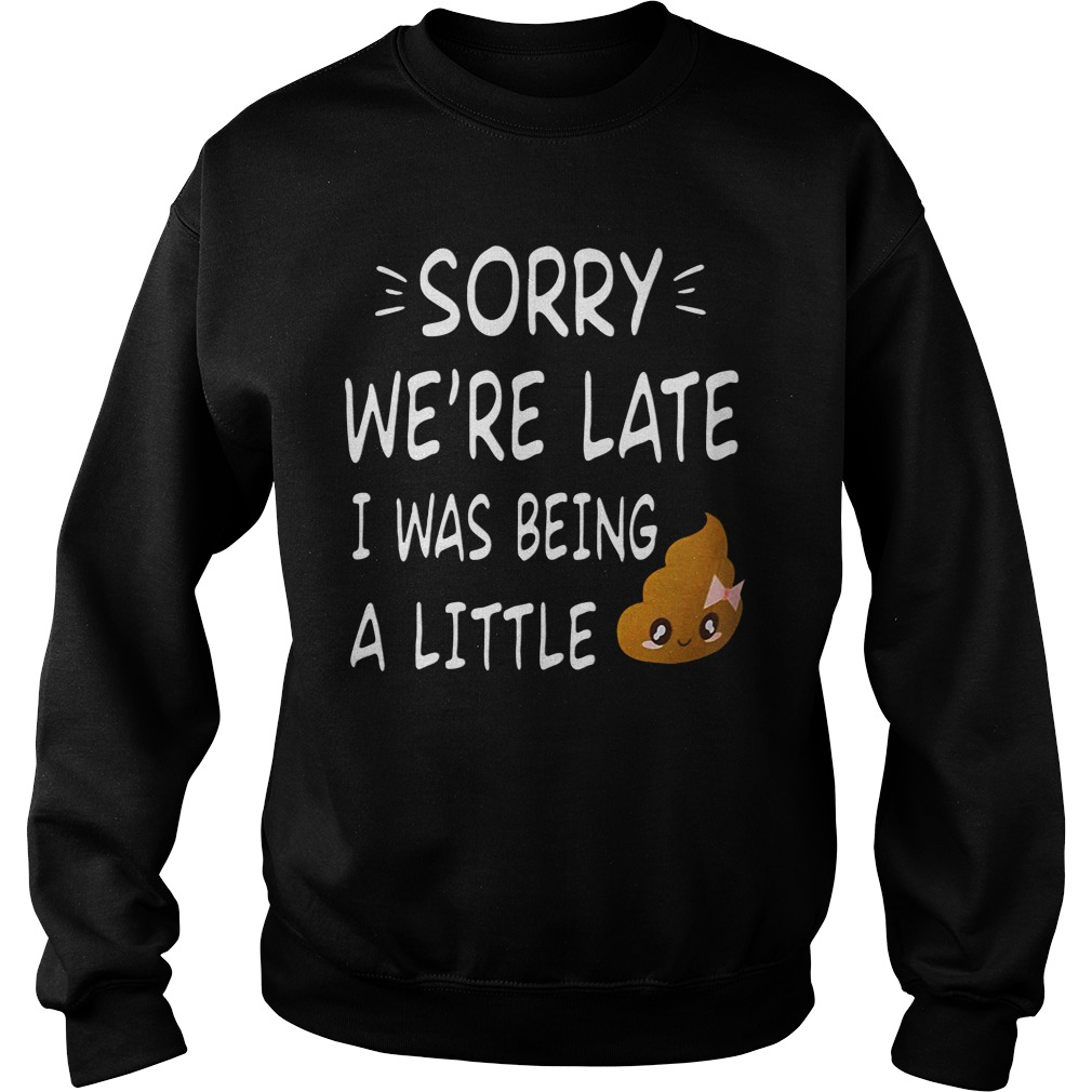 Sorry We're late I was being a little shit funny sweatshirt