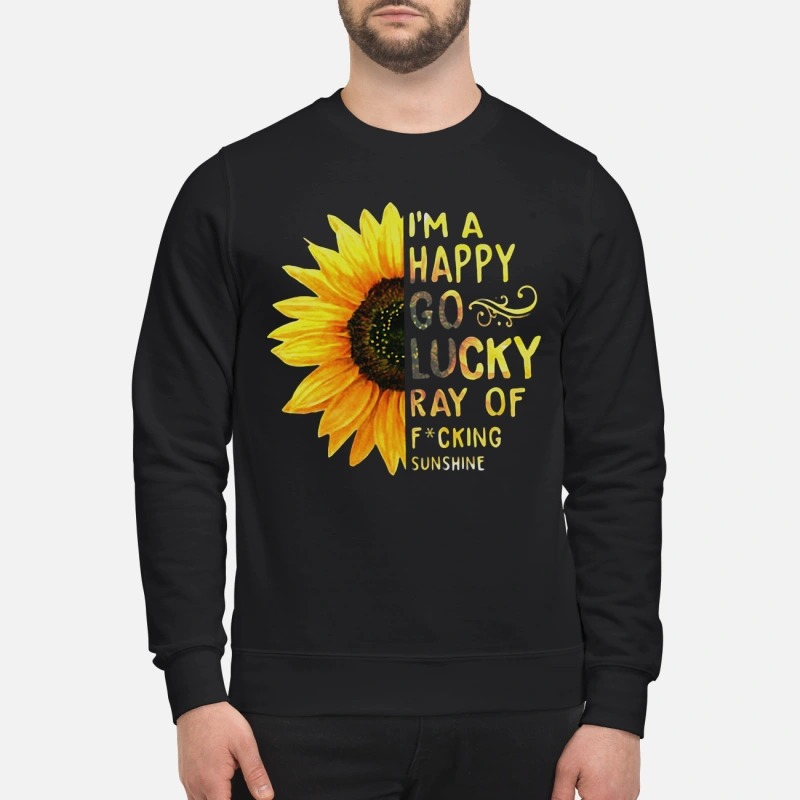 Sunflower I'm a happy go lucky ray of fucking sunshine sweatshirt
