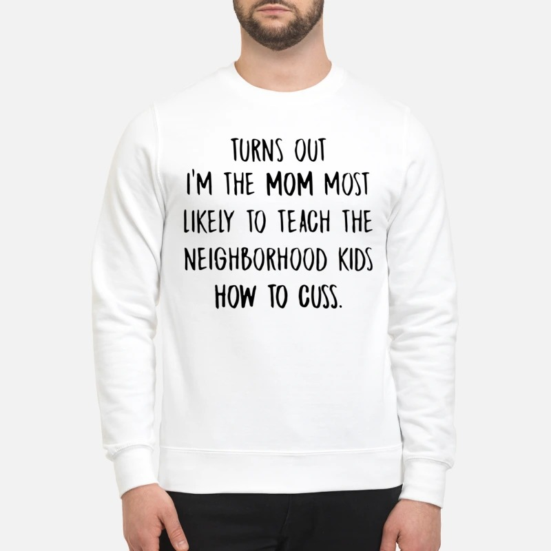Turns out I'm the mom most likely to teach the neighborhood kids how to cuss sweatshirt