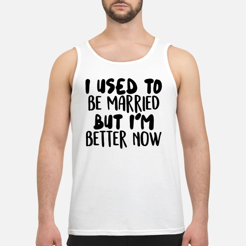 I used to be married but I'm better now tank top