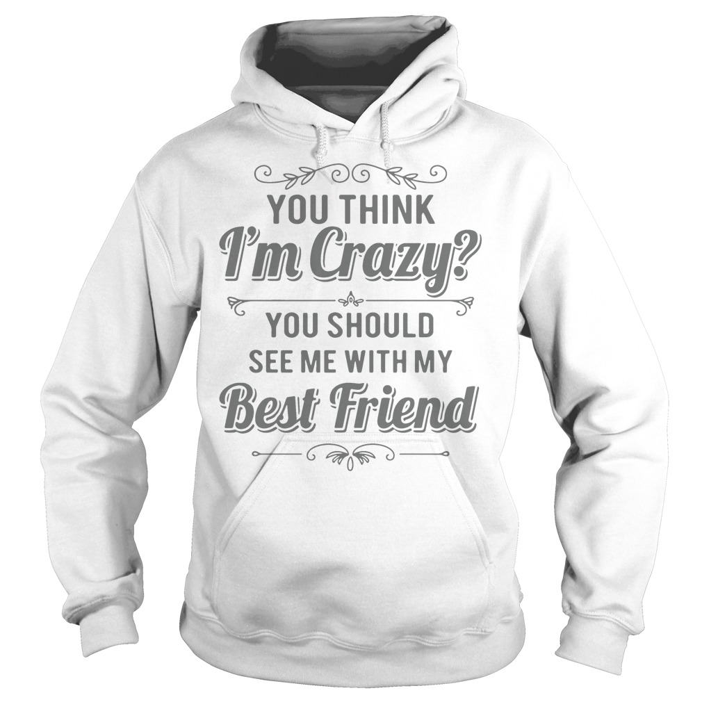 You Think I'm Crazy You Should See Me With My Best Friend hoodie