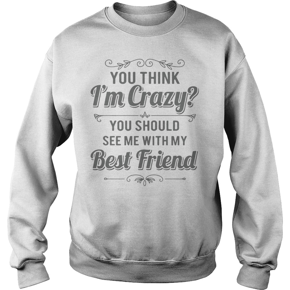 You Think I'm Crazy You Should See Me With My Best Friend sweatshirt