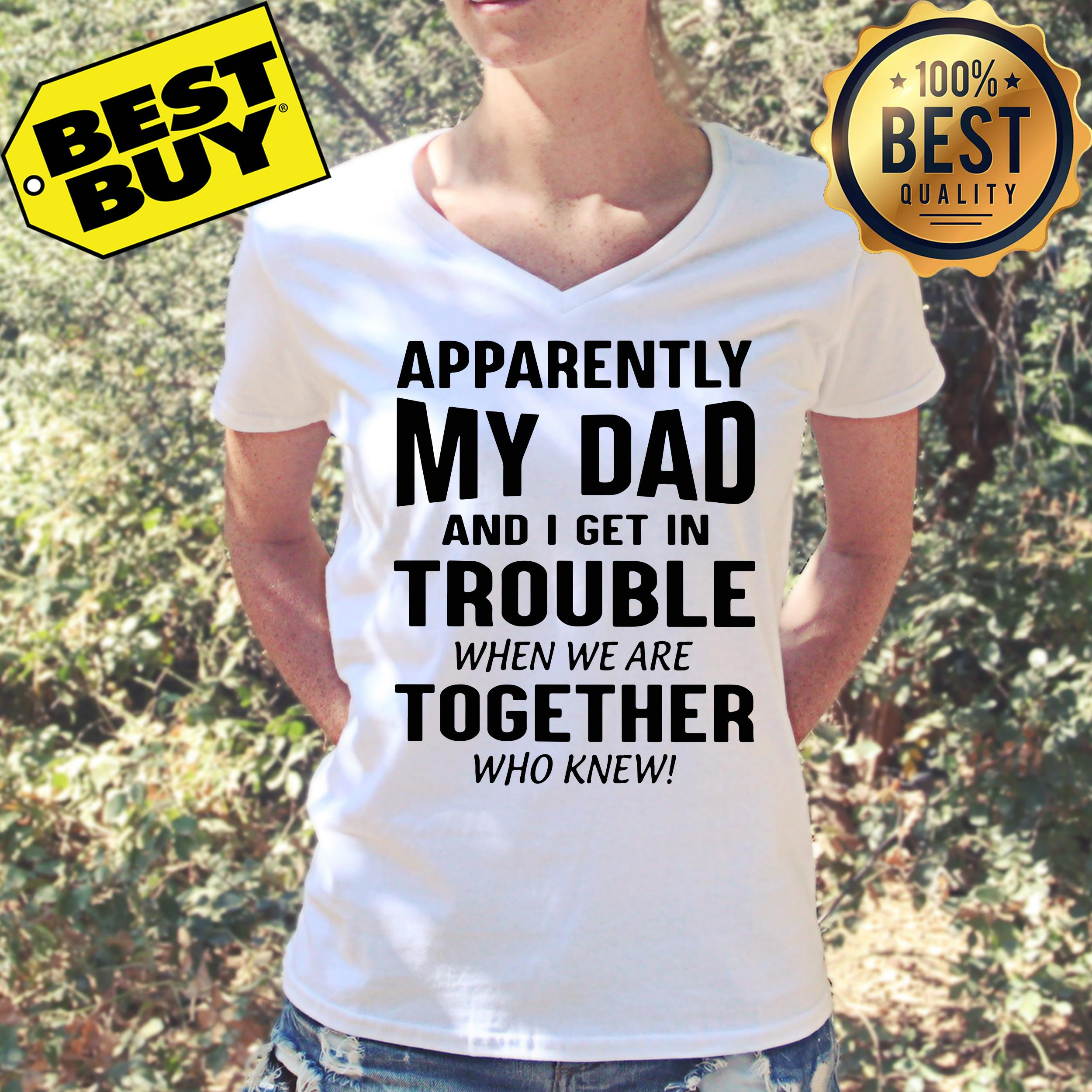 Apparently my dad and I get in trouble when we are together who knew shirt