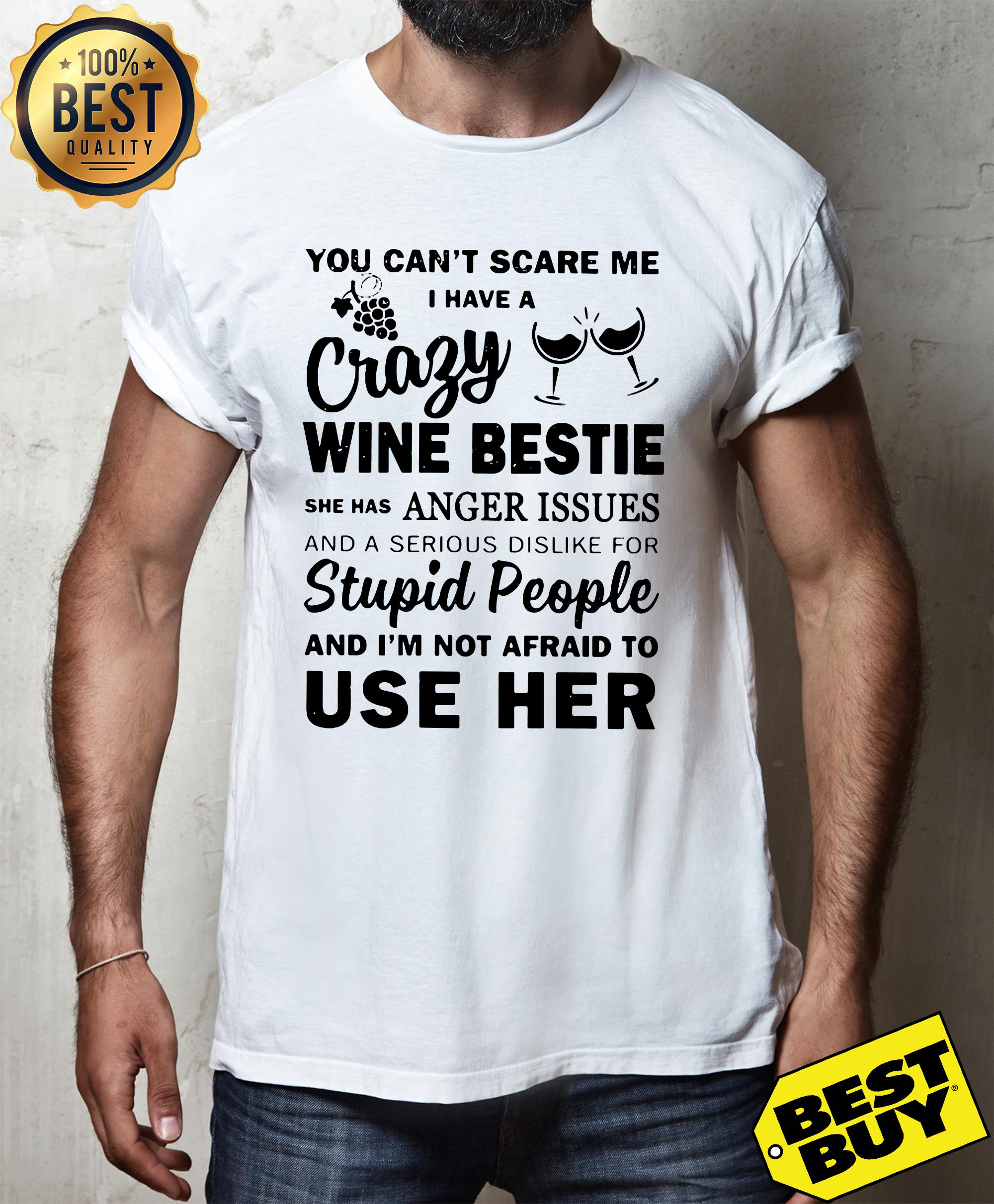 You can't scare me I have a crazy wine bestie she has anger issues and a serious dislike shirt