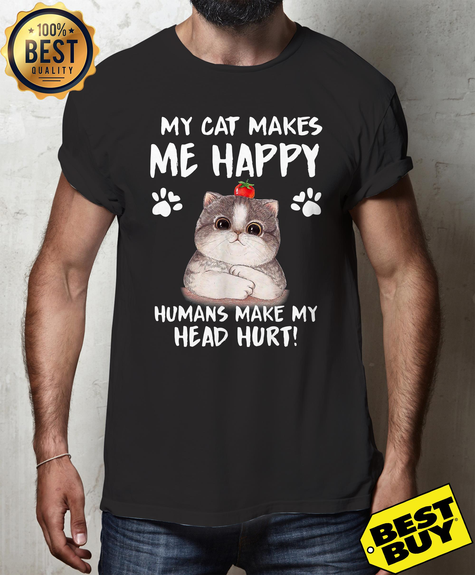 My Cat Makes Me Happy Humans Make My Head Hurt shirt