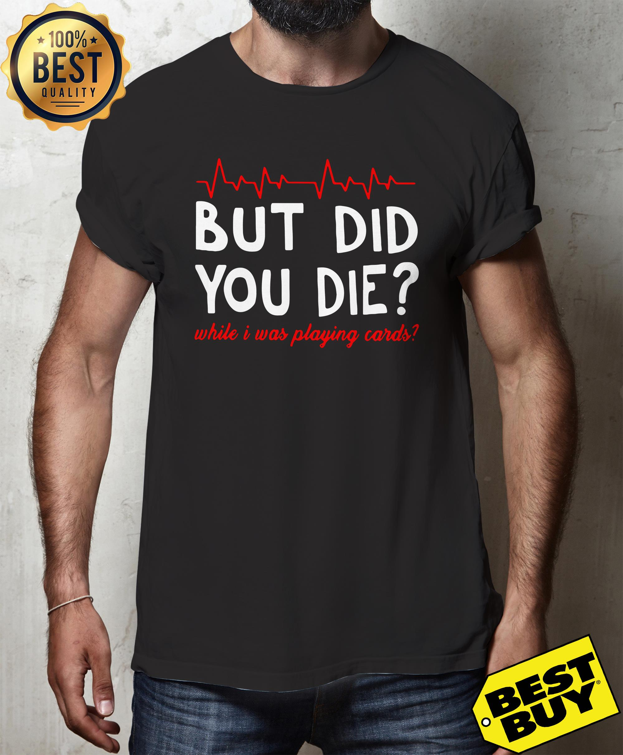 But did you die? while I was playing cards shirt