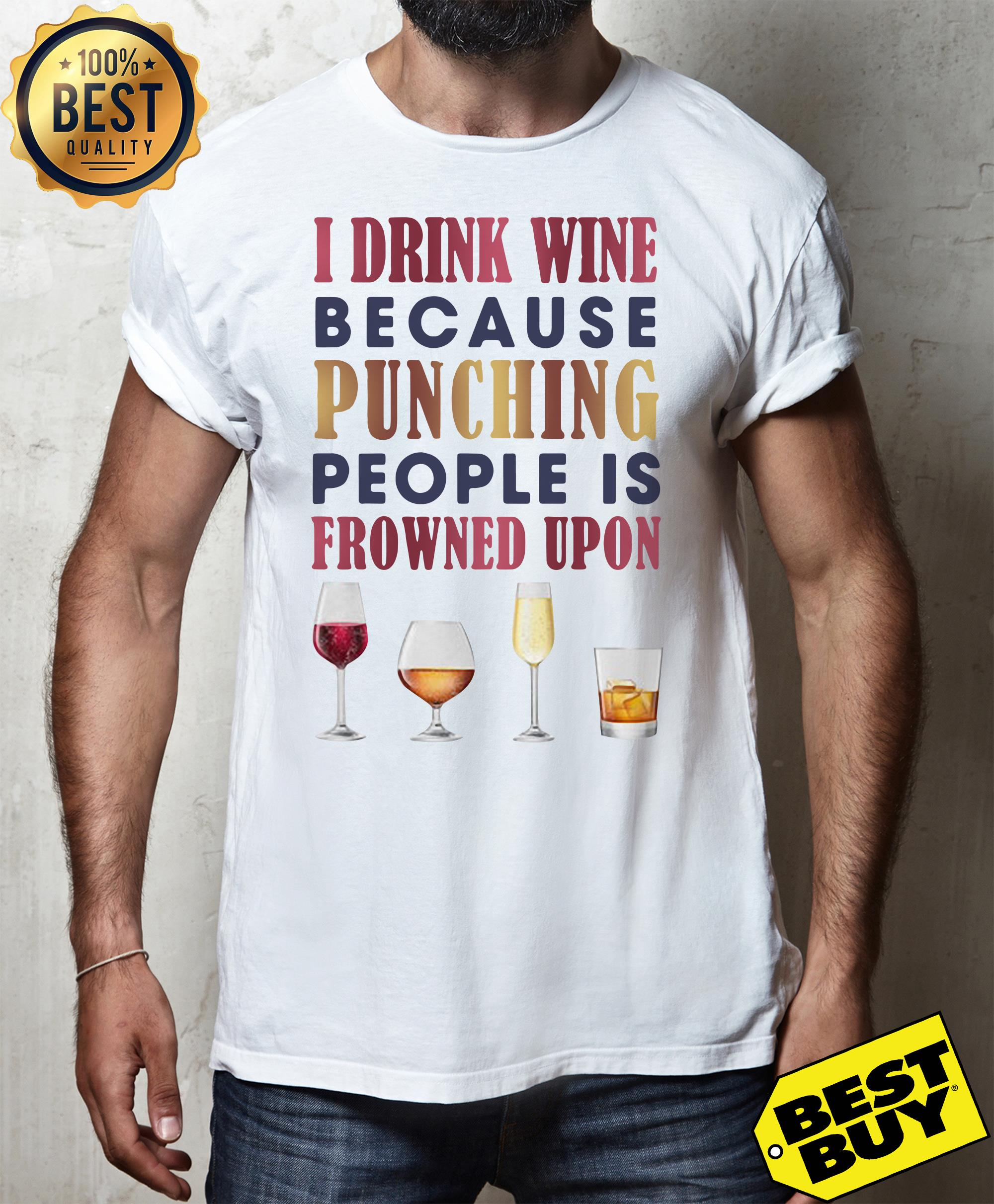 I drink wine because punching people is frowned upon shirt