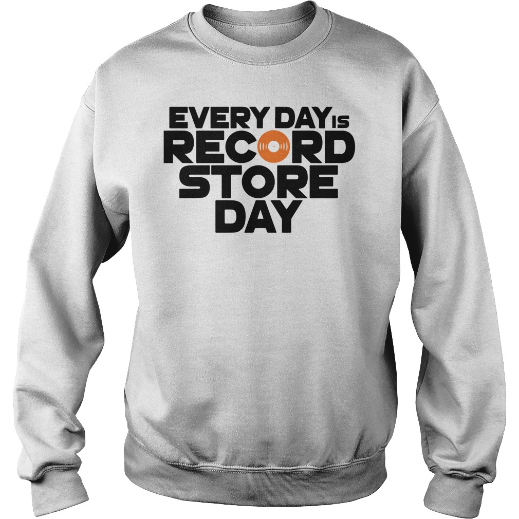 Every Day is Record Store Day sweatshirt