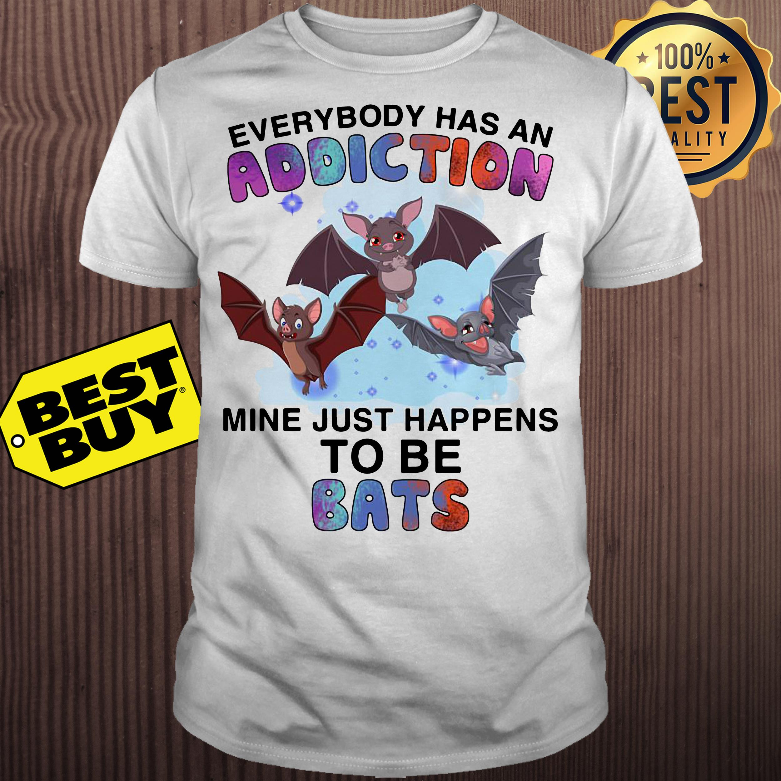 Everybody has an addiction mine just happens to be bats shirt
