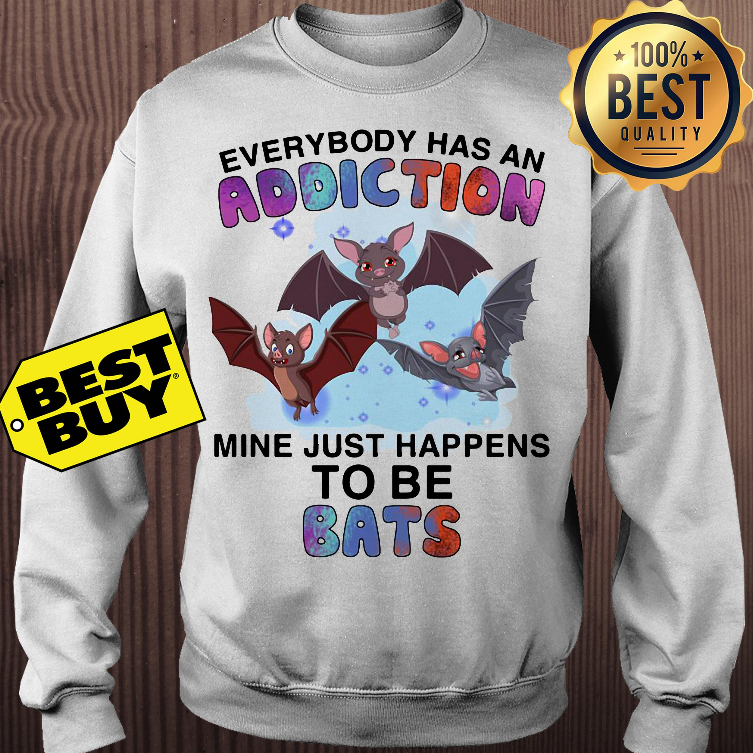 Everybody has an addiction mine just happens to be bats sweatshirt