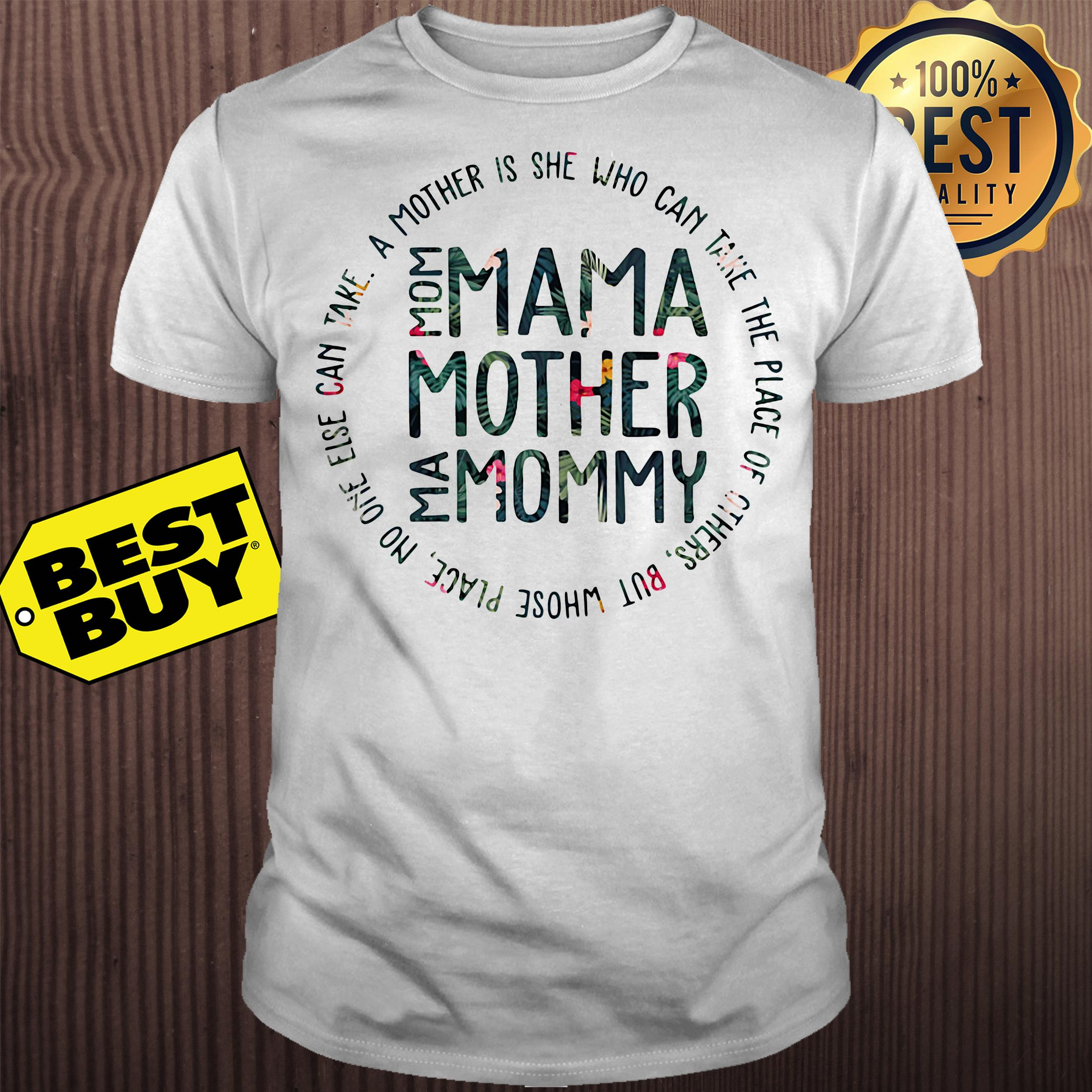 Mom mama mother mommy a mother's is she who can take the place of others' shirt